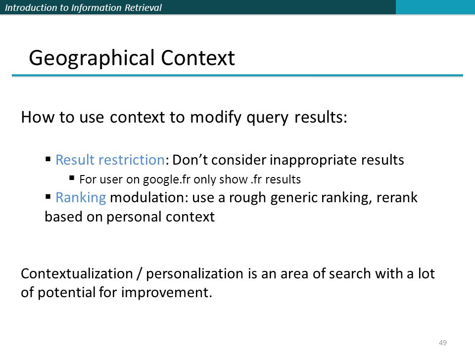 Introduction to Information Retrieval Geographical Context 49 How to use context to modify query results:  Result restriction: Don't consider inappropriate results  For user on google.fr only show.fr results  Ranking modulation: use a rough generic ranking, rerank based on personal context Contextualization / personalization is an area of search with a lot of potential for improvement.