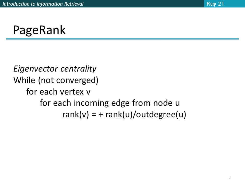 Introduction to Information Retrieval PageRank Κεφ 21 5 Eigenvector centrality While (not converged) for each vertex v for each incoming edge from node u rank(v) = + rank(u)/outdegree(u)