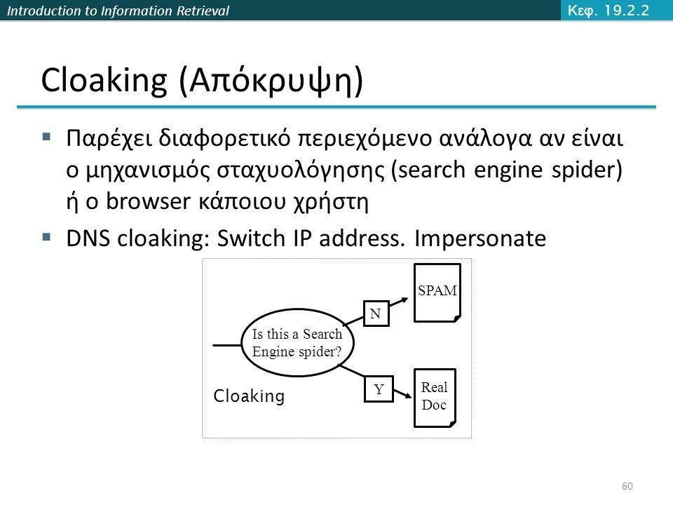 Introduction to Information Retrieval Cloaking (Απόκρυψη)  Παρέχει διαφορετικό περιεχόμενο ανάλογα αν είναι ο μηχανισμός σταχυολόγησης (search engine spider) ή ο browser κάποιου χρήστη  DNS cloaking: Switch IP address.