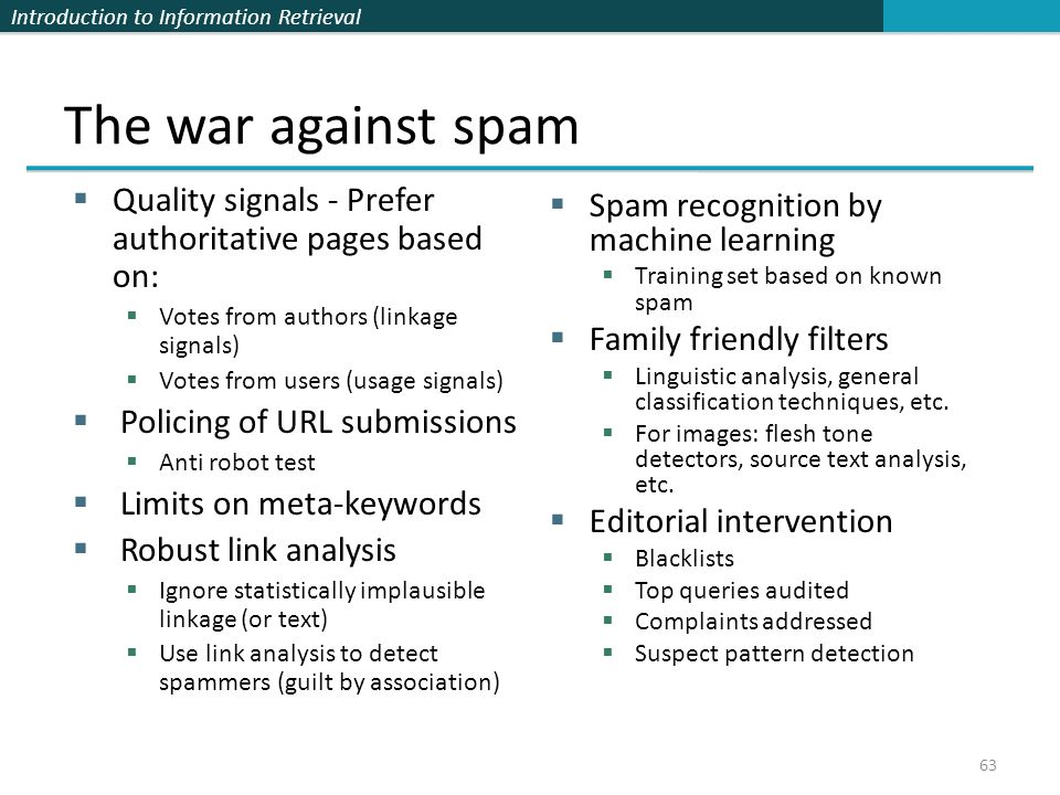 Introduction to Information Retrieval The war against spam  Quality signals - Prefer authoritative pages based on:  Votes from authors (linkage signals)  Votes from users (usage signals)  Policing of URL submissions  Anti robot test  Limits on meta-keywords  Robust link analysis  Ignore statistically implausible linkage (or text)  Use link analysis to detect spammers (guilt by association)  Spam recognition by machine learning  Training set based on known spam  Family friendly filters  Linguistic analysis, general classification techniques, etc.