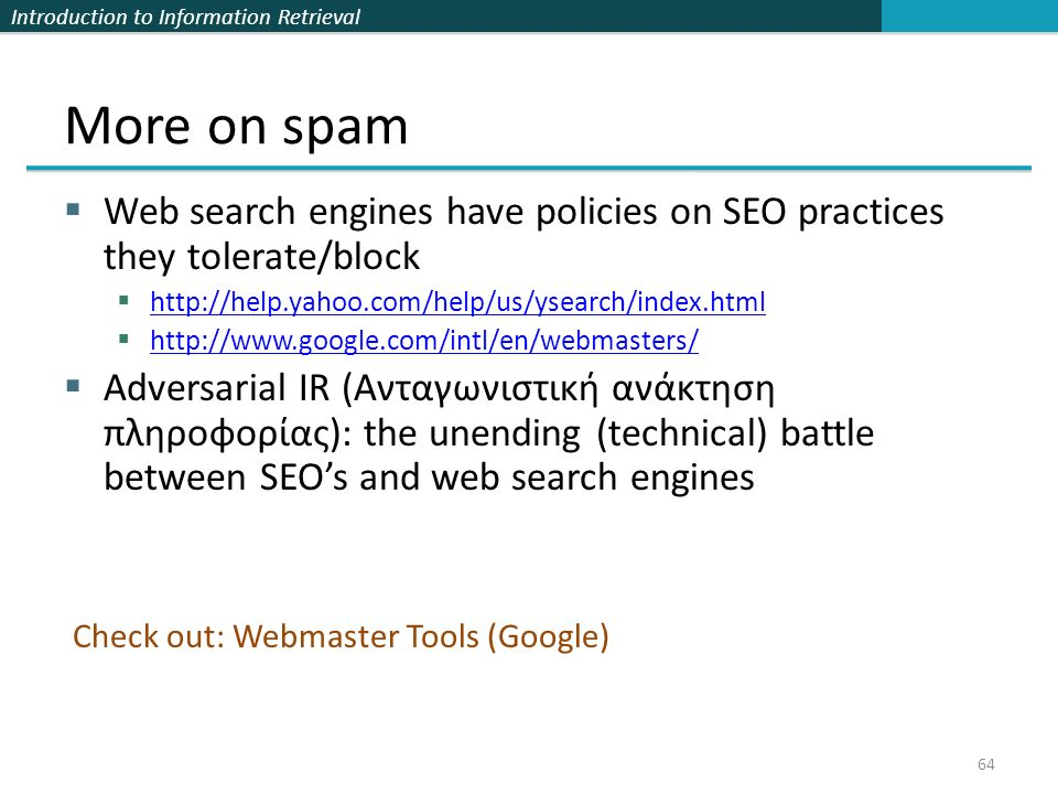Introduction to Information Retrieval More on spam  Web search engines have policies on SEO practices they tolerate/block  http://help.yahoo.com/help/us/ysearch/index.html http://help.yahoo.com/help/us/ysearch/index.html  http://www.google.com/intl/en/webmasters/ http://www.google.com/intl/en/webmasters/  Adversarial IR (Ανταγωνιστική ανάκτηση πληροφορίας): the unending (technical) battle between SEO's and web search engines 64 Check out: Webmaster Tools (Google)