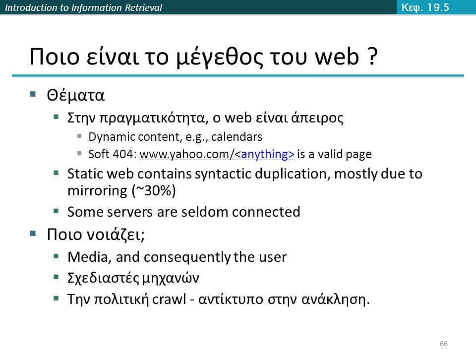 Introduction to Information Retrieval Ποιο είναι το μέγεθος του web ?  Θέματα  Στην πραγματικότητα, ο web είναι άπειρος  Dynamic content, e.g., cal