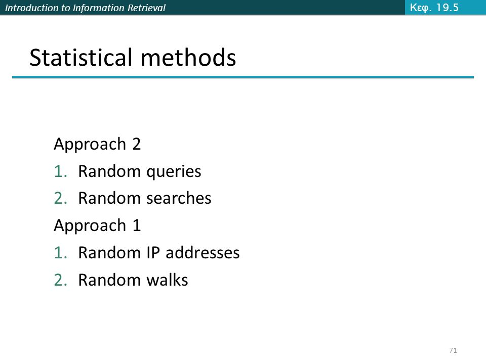 Introduction to Information Retrieval Statistical methods Approach 2 1.Random queries 2.Random searches Approach 1 1.Random IP addresses 2.Random walks Κεφ.