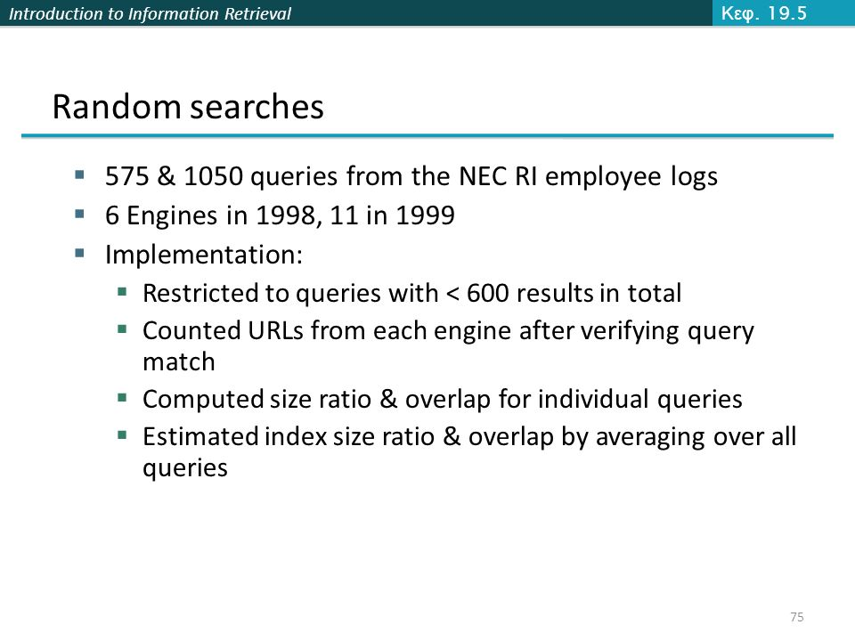 Introduction to Information Retrieval Random searches  575 & 1050 queries from the NEC RI employee logs  6 Engines in 1998, 11 in 1999  Implementation:  Restricted to queries with < 600 results in total  Counted URLs from each engine after verifying query match  Computed size ratio & overlap for individual queries  Estimated index size ratio & overlap by averaging over all queries Κεφ.