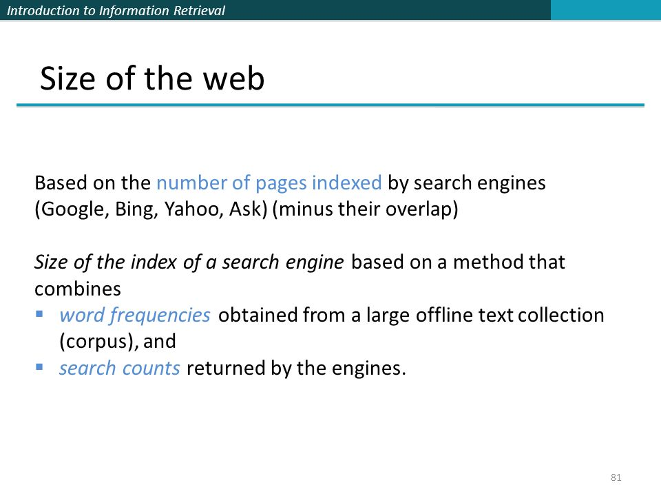 Introduction to Information Retrieval Size of the web 81 Based on the number of pages indexed by search engines (Google, Bing, Yahoo, Ask) (minus their overlap) Size of the index of a search engine based on a method that combines  word frequencies obtained from a large offline text collection (corpus), and  search counts returned by the engines.