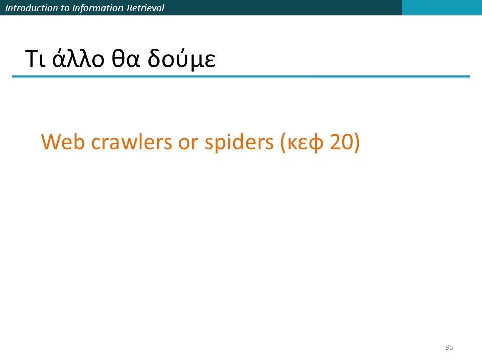Introduction to Information Retrieval Τι άλλο θα δούμε 85 Web crawlers or spiders (κεφ 20)