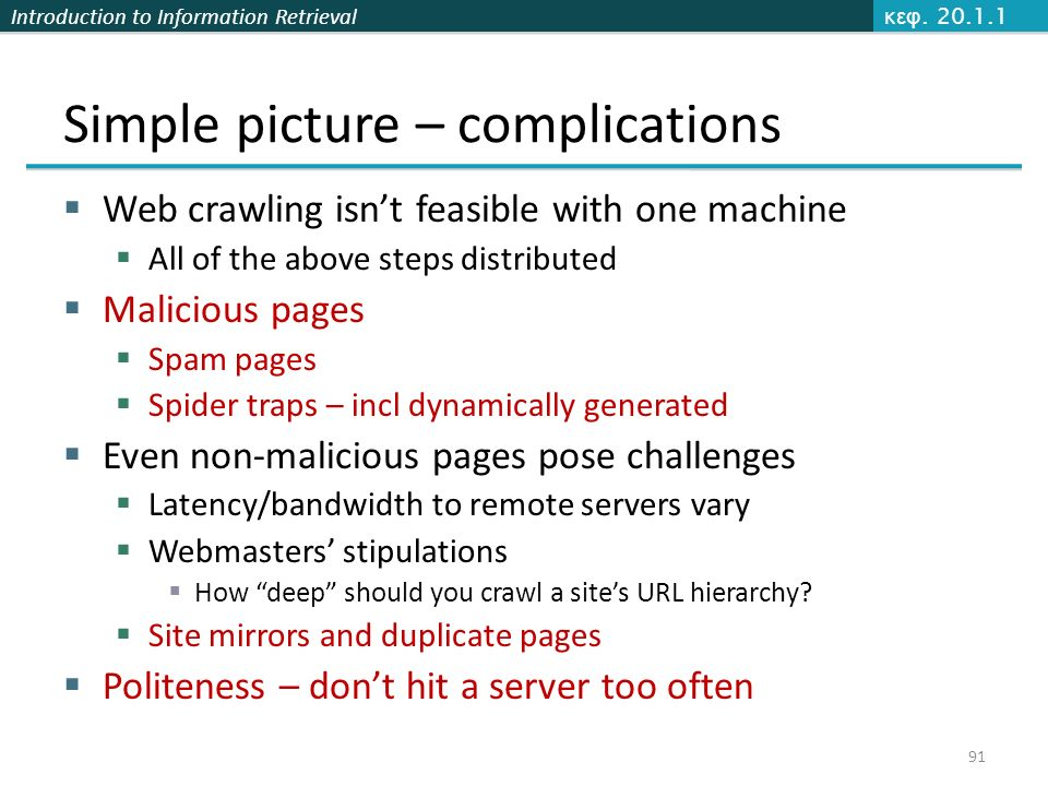 Introduction to Information Retrieval Simple picture – complications  Web crawling isn't feasible with one machine  All of the above steps distributed  Malicious pages  Spam pages  Spider traps – incl dynamically generated  Even non-malicious pages pose challenges  Latency/bandwidth to remote servers vary  Webmasters' stipulations  How deep should you crawl a site's URL hierarchy.
