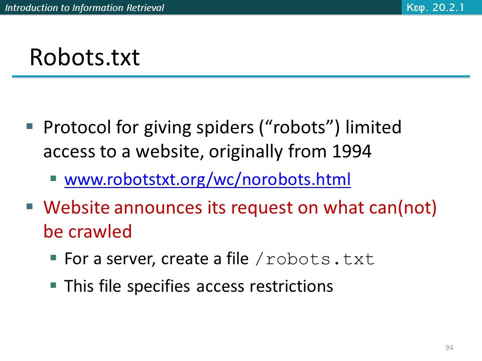 Introduction to Information Retrieval Robots.txt  Protocol for giving spiders ( robots ) limited access to a website, originally from 1994  www.robotstxt.org/wc/norobots.html www.robotstxt.org/wc/norobots.html  Website announces its request on what can(not) be crawled  For a server, create a file /robots.txt  This file specifies access restrictions Κεφ.