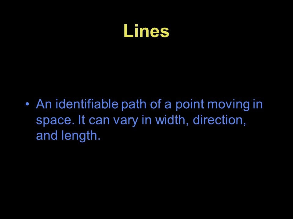 Lines An identifiable path of a point moving in space. It can vary in width, direction, and length.