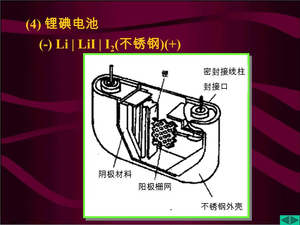 (3) 锌汞电池 (-) Zn (Hg) | KOH( 糊状, 含饱和 ZnO) | HgO | Hg(+) 绝缘体 钢套的锌壳 多孔隔离物 Zn(OH) 2 和 HgO 在 KOH 溶液中的糊状物 Hg ( 或汞齐 )
