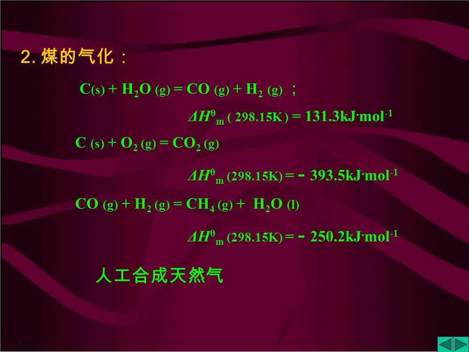 2.煤的气化: C (s) + H 2 O (g) = CO (g) + H 2 (g) ; ΔH θ m ( 298.15K ) = 131.3kJ.