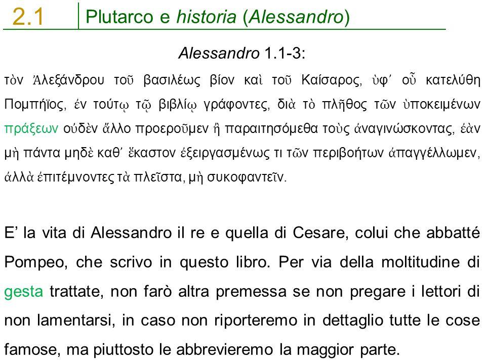 Plutarco e historia (Alessandro) 2.1 Alessandro 1.1-3: τ ὸ ν Ἀ λεξάνδρου το ῦ βασιλέως βίον κα ὶ το ῦ Καίσαρος, ὑ φ ᾽ ο ὗ κατελύθη Πομπήϊος, ἐ ν τούτ