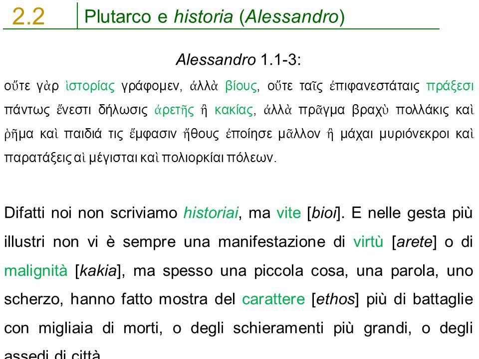 Plutarco e historia (Alessandro) 2.2 Alessandro 1.1-3: ο ὔ τε γ ὰ ρ ἱ στορίας γράφομεν, ἀ λλ ὰ βίους, ο ὔ τε τα ῖ ς ἐ πιφανεστάταις πράξεσι πάντως ἔ ν