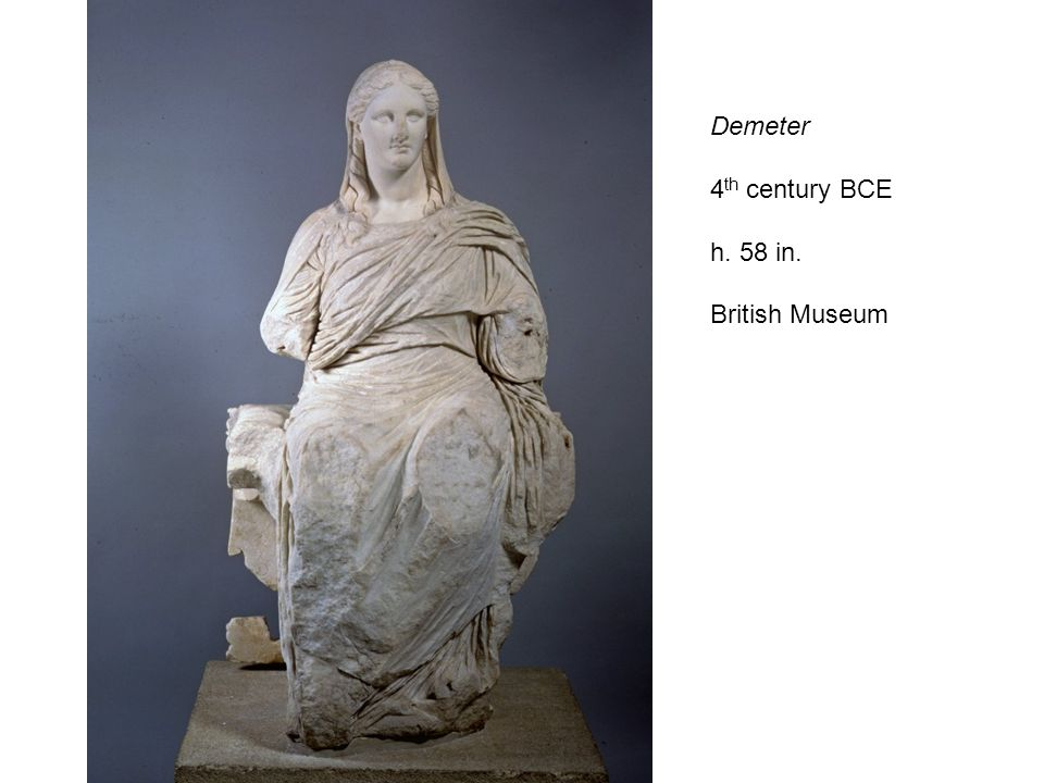 Demeter 4 th century BCE h. 58 in. British Museum