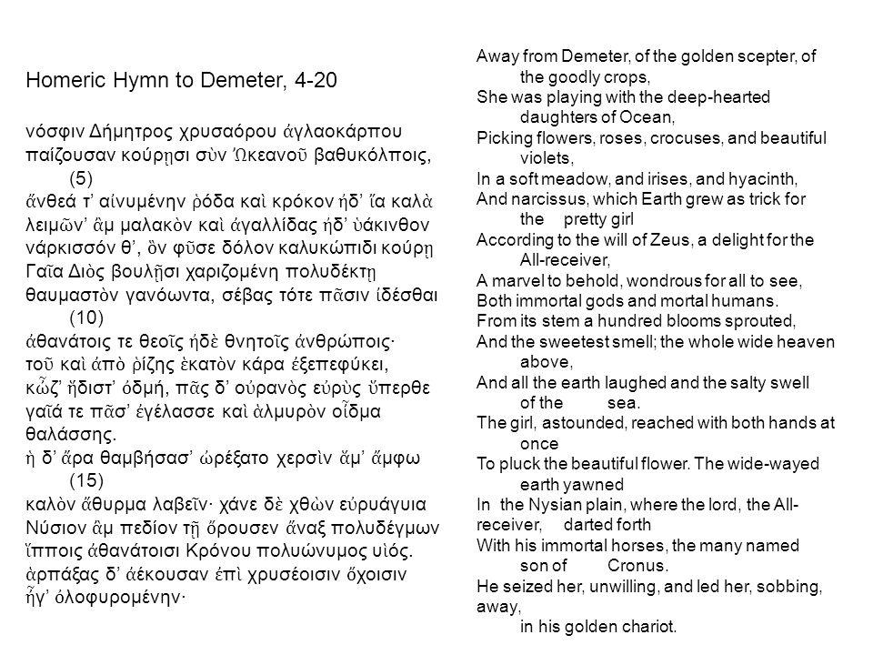 Homeric Hymn to Demeter, 4-20 νόσφιν Δήμητρος χρυσαόρου ἀ γλαοκάρπου παίζουσαν κούρ ῃ σι σ ὺ ν Ὠ κεανο ῦ βαθυκόλποις, (5) ἄ νθεά τ' α ἰ νυμένην ῥ όδα κα ὶ κρόκον ἠ δ' ἴ α καλ ὰ λειμ ῶ ν' ἂ μ μαλακ ὸ ν κα ὶ ἀ γαλλίδας ἠ δ' ὑ άκινθον νάρκισσόν θ', ὃ ν φ ῦ σε δόλον καλυκώπιδι κούρ ῃ Γα ῖ α Δι ὸ ς βουλ ῇ σι χαριζομένη πολυδέκτ ῃ θαυμαστ ὸ ν γανόωντα, σέβας τότε π ᾶ σιν ἰ δέσθαι (10) ἀ θανάτοις τε θεο ῖ ς ἠ δ ὲ θνητο ῖ ς ἀ νθρώποις· το ῦ κα ὶ ἀ π ὸ ῥ ίζης ἑ κατ ὸ ν κάρα ἐ ξεπεφύκει, κ ὦ ζ' ἥ διστ' ὀ δμή, π ᾶ ς δ' ο ὐ ραν ὸ ς ε ὐ ρ ὺ ς ὕ περθε γα ῖ ά τε π ᾶ σ' ἐ γέλασσε κα ὶ ἁ λμυρ ὸ ν ο ἶ δμα θαλάσσης.