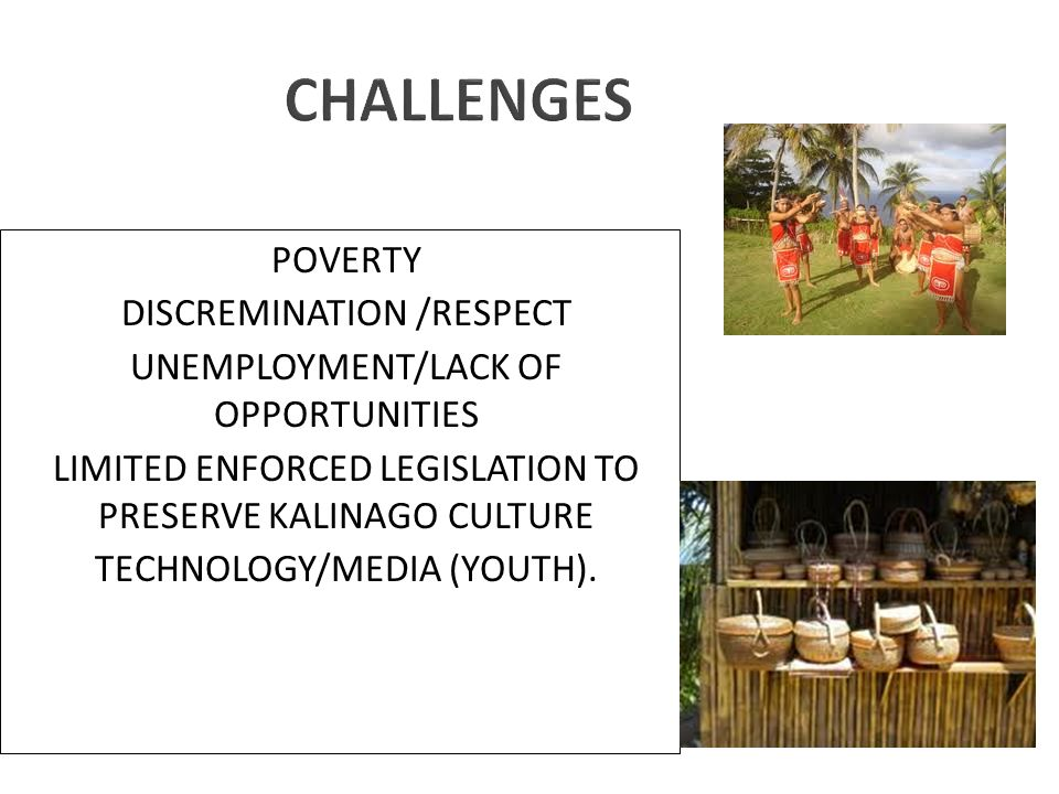 CHALLENGES POVERTY DISCREMINATION /RESPECT UNEMPLOYMENT/LACK OF OPPORTUNITIES LIMITED ENFORCED LEGISLATION TO PRESERVE KALINAGO CULTURE TECHNOLOGY/MEDIA (YOUTH).