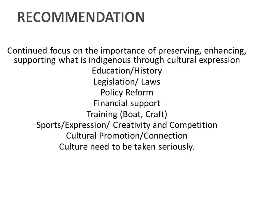 RECOMMENDATION Continued focus on the importance of preserving, enhancing, supporting what is indigenous through cultural expression Education/History Legislation/ Laws Policy Reform Financial support Training (Boat, Craft) Sports/Expression/ Creativity and Competition Cultural Promotion/Connection Culture need to be taken seriously.