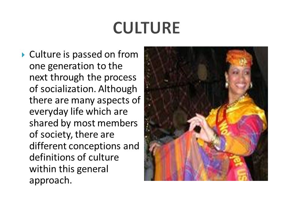  Culture is passed on from one generation to the next through the process of socialization.