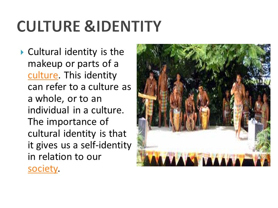  Cultural identity is the makeup or parts of a culture. This identity can refer to a culture as a whole, or to an individual in a culture. The import
