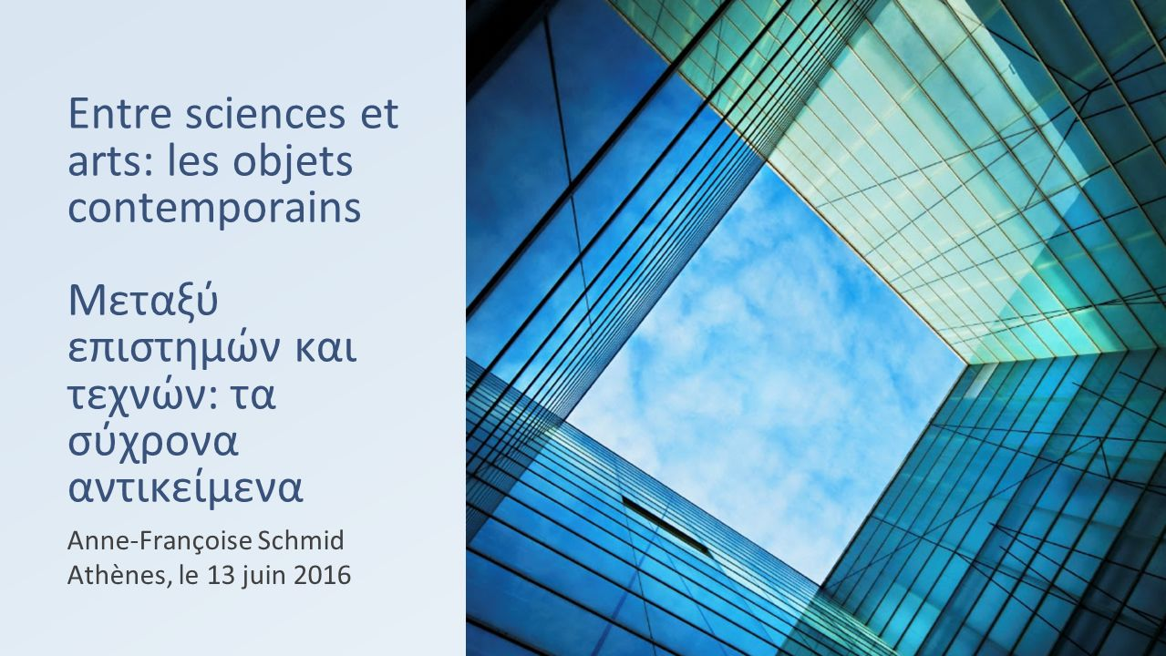 Entre sciences et arts: les objets contemporains Μεταξύ επιστημών και τεχνών: τα σύχρονα αντικείμενα Anne-Françoise Schmid Athènes, le 13 juin 2016