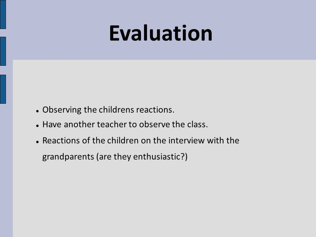 Evaluation Observing the childrens reactions. Have another teacher to observe the class. Reactions of the children on the interview with the grandpare