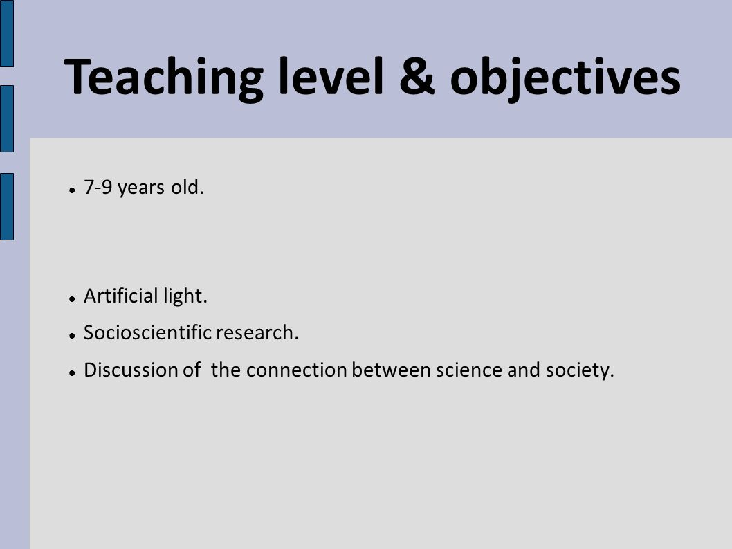 7-9 years old. Artificial light. Socioscientific research. Discussion of the connection between science and society. Teaching level & objectives
