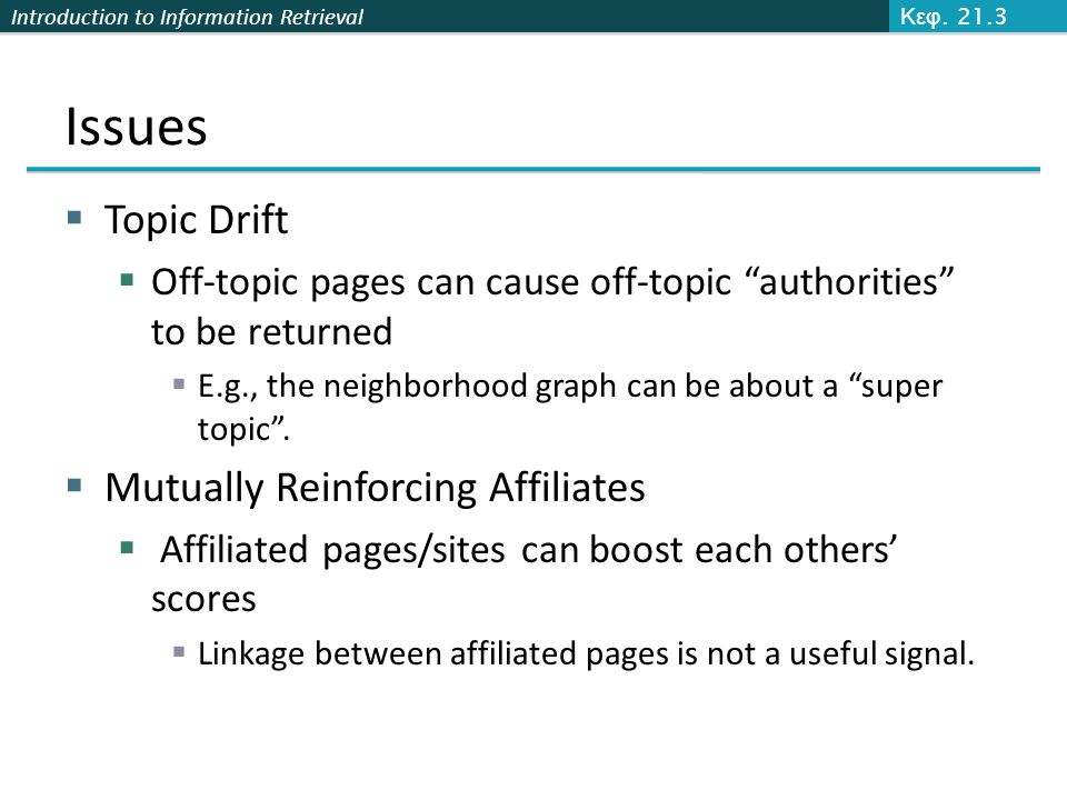 Introduction to Information Retrieval Issues  Topic Drift  Off-topic pages can cause off-topic authorities to be returned  E.g., the neighborhood graph can be about a super topic .