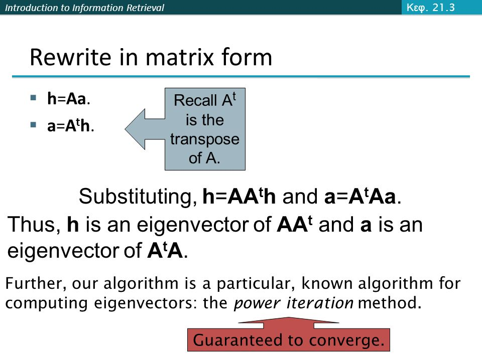 Introduction to Information Retrieval Rewrite in matrix form  h=Aa.  a=A t h. Recall A t is the transpose of A. Substituting, h=AA t h and a=A t Aa.