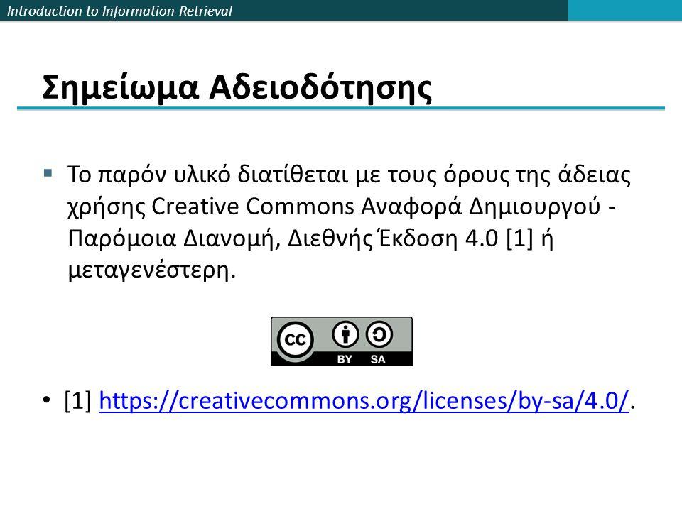 Introduction to Information Retrieval Σημείωμα Αδειοδότησης  Το παρόν υλικό διατίθεται με τους όρους της άδειας χρήσης Creative Commons Αναφορά Δημιουργού - Παρόμοια Διανομή, Διεθνής Έκδοση 4.0 [1] ή μεταγενέστερη.