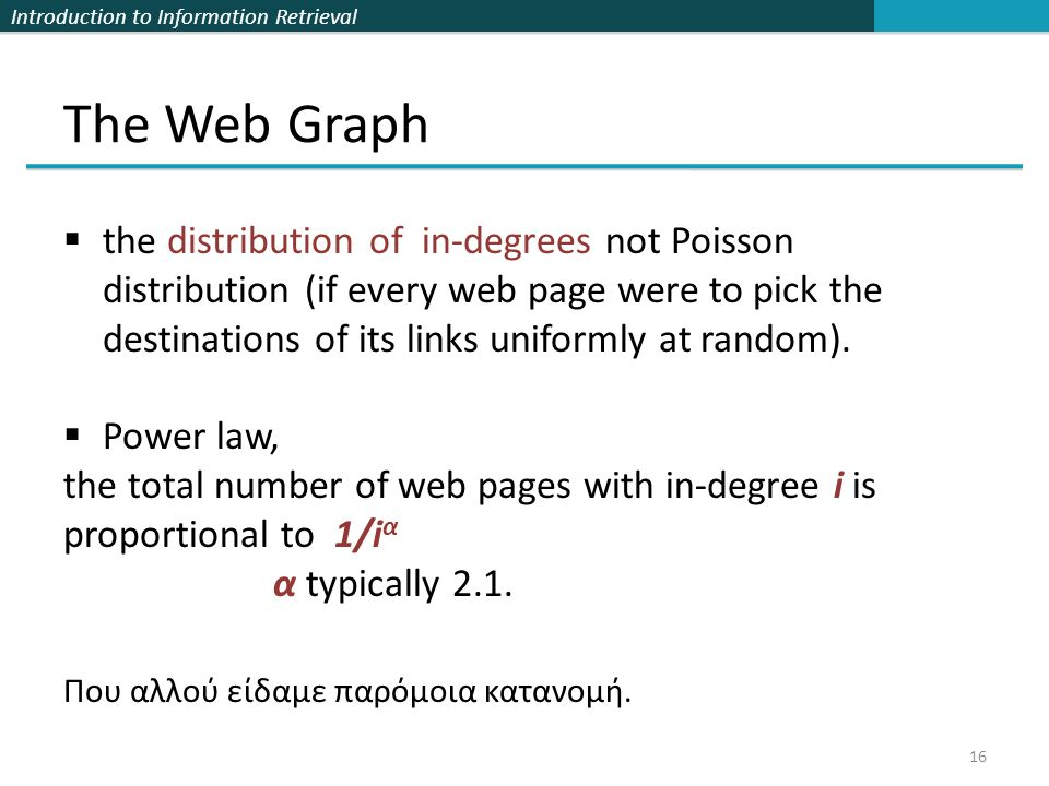 Introduction to Information Retrieval The Web Graph 16  the distribution of in-degrees not Poisson distribution (if every web page were to pick the destinations of its links uniformly at random).