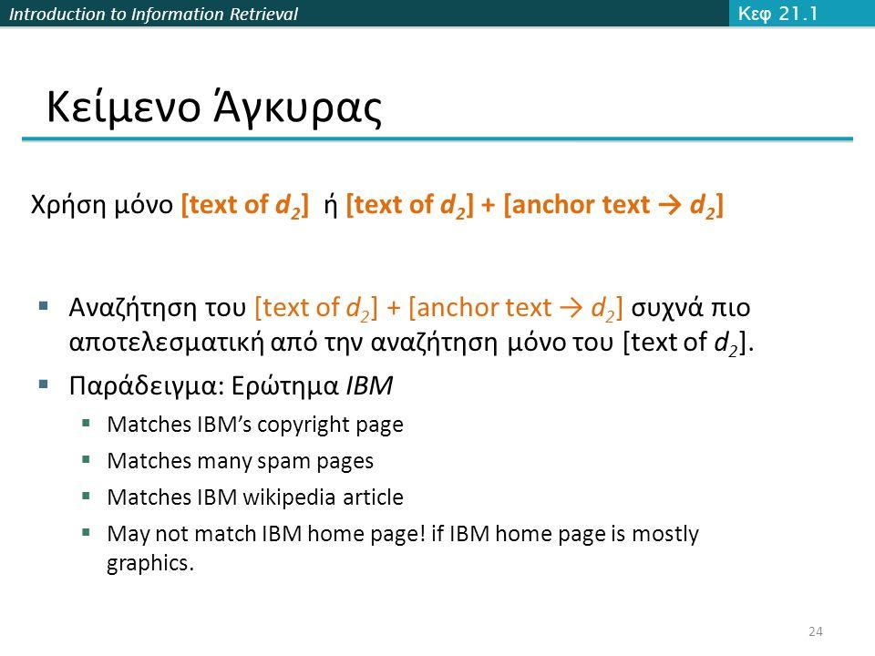 Introduction to Information Retrieval Κείμενο Άγκυρας Κεφ 21.1 24 Χρήση μόνο [text of d 2 ] ή [text of d 2 ] + [anchor text → d 2 ]  Αναζήτηση του [text of d 2 ] + [anchor text → d 2 ] συχνά πιο αποτελεσματική από την αναζήτηση μόνο του [text of d 2 ].