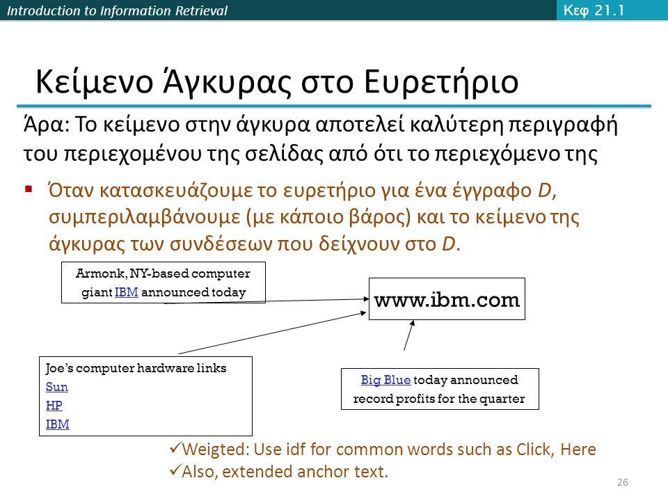 Introduction to Information Retrieval Κείμενο Άγκυρας στο Ευρετήριο Κεφ 21.1 26 Άρα: Το κείμενο στην άγκυρα αποτελεί καλύτερη περιγραφή του περιεχομένου της σελίδας από ότι το περιεχόμενο της  Όταν κατασκευάζουμε το ευρετήριο για ένα έγγραφο D, συμπεριλαμβάνουμε (με κάποιο βάρος) και το κείμενο της άγκυρας των συνδέσεων που δείχνουν στο D.