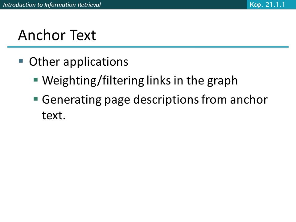 Introduction to Information Retrieval Anchor Text  Other applications  Weighting/filtering links in the graph  Generating page descriptions from an