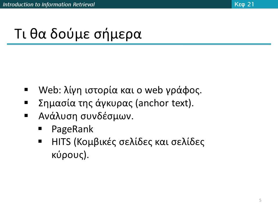 Introduction to Information Retrieval Web: τι είναι Web (World Wide Web, WWW, W3) μια συλλογή από web σελίδες (ιστοσελίδες) που είναι έγγραφα κειμένου και άλλες πηγές συνδεδεμένα με hyperlinks και URLs Μια εφαρμογή που τρέχει πάνω από το Internet.