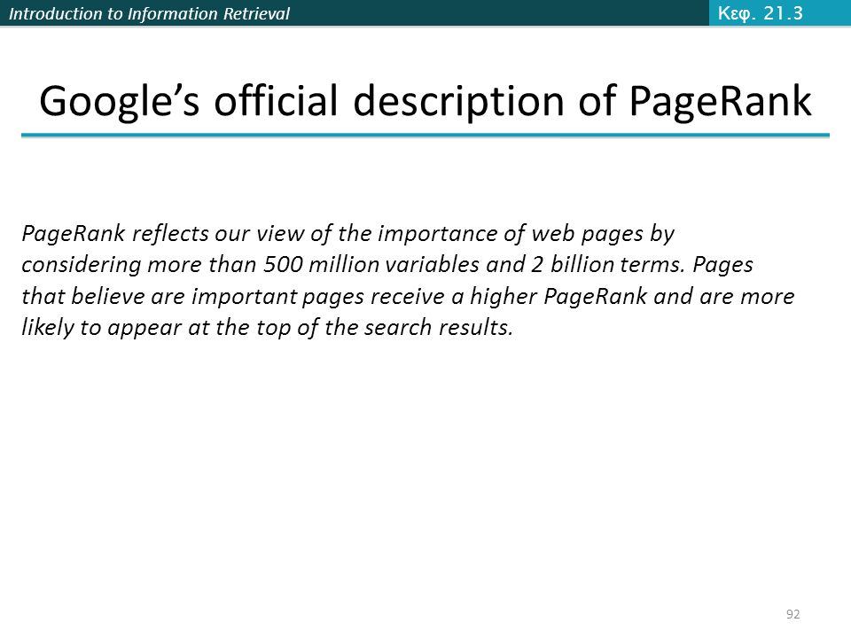 Introduction to Information Retrieval 92 Κεφ. 21.3 Google's official description of PageRank PageRank reflects our view of the importance of web pages