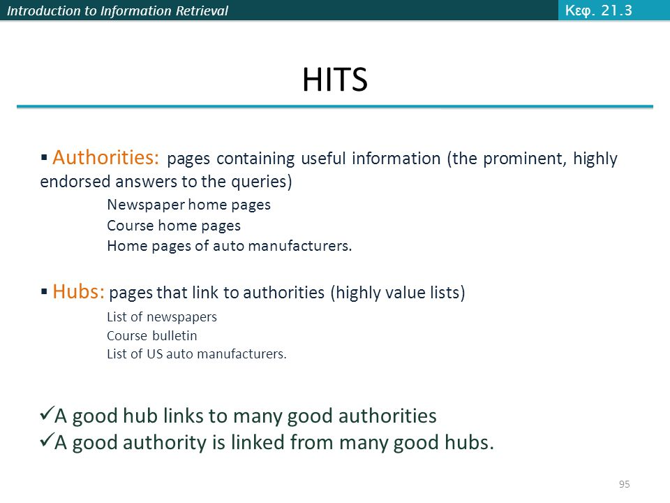 Introduction to Information Retrieval 95 Κεφ. 21.3 HITS  Authorities: pages containing useful information (the prominent, highly endorsed answers to