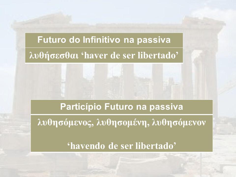 Futuro do Infinitivo na passiva λυθήσεσθαι 'haver de ser libertado' λυθησόμενος, λυθησομένη, λυθησόμενον 'havendo de ser libertado' Particípio Futuro na passiva