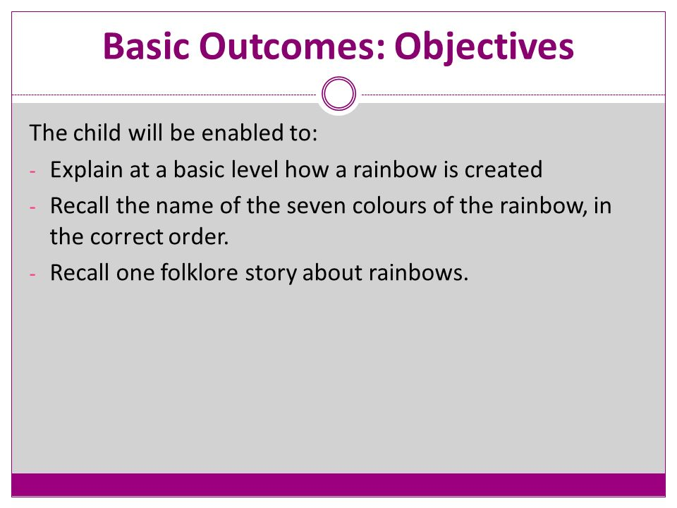 Basic Outcomes: Objectives The child will be enabled to: - Explain at a basic level how a rainbow is created - Recall the name of the seven colours of the rainbow, in the correct order.
