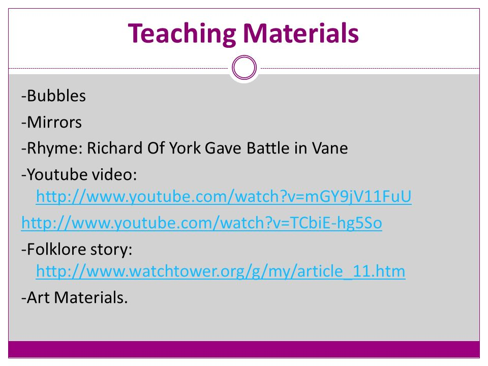 Teaching Materials -Bubbles -Mirrors -Rhyme: Richard Of York Gave Battle in Vane -Youtube video: http://www.youtube.com/watch v=mGY9jV11FuU http://www.youtube.com/watch v=mGY9jV11FuU http://www.youtube.com/watch v=TCbiE-hg5So -Folklore story: http://www.watchtower.org/g/my/article_11.htm http://www.watchtower.org/g/my/article_11.htm -Art Materials.