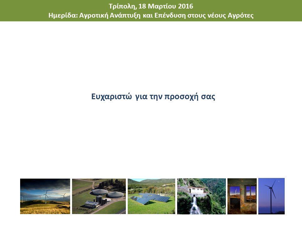 Τρίπολη, 18 Μαρτίου 2016 Ημερίδα: Αγροτική Ανάπτυξη και Επένδυση στους νέους Αγρότες Ευχαριστώ για την προσοχή σας