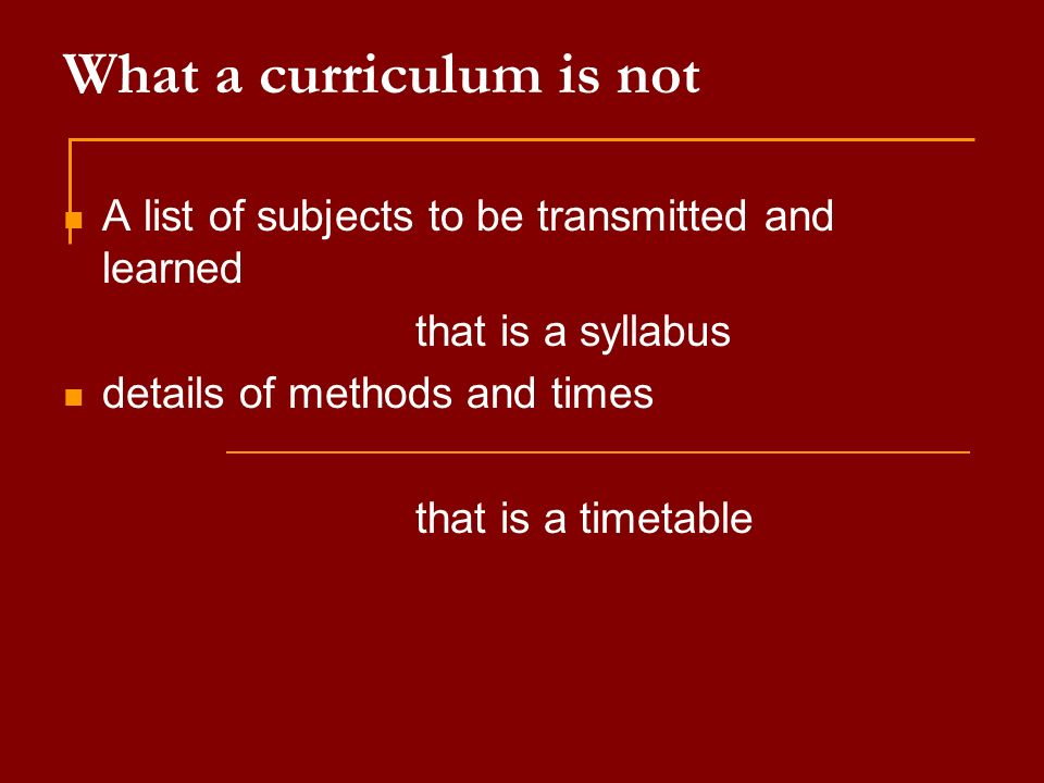 What a curriculum is not A list of subjects to be transmitted and learned that is a syllabus details of methods and times that is a timetable