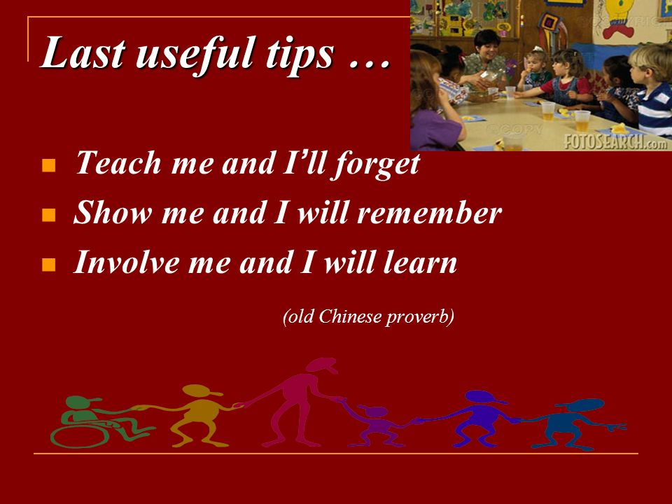 Last useful tips … Teach me and I ' ll forget Show me and I will remember Involve me and I will learn (old Chinese proverb)