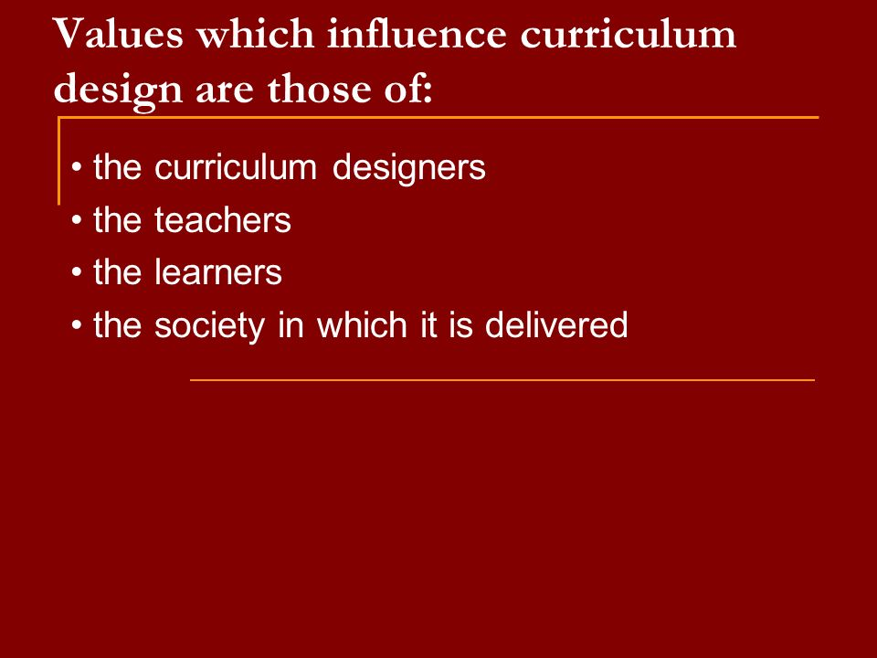 Values which influence curriculum design are those of: the curriculum designers the teachers the learners the society in which it is delivered