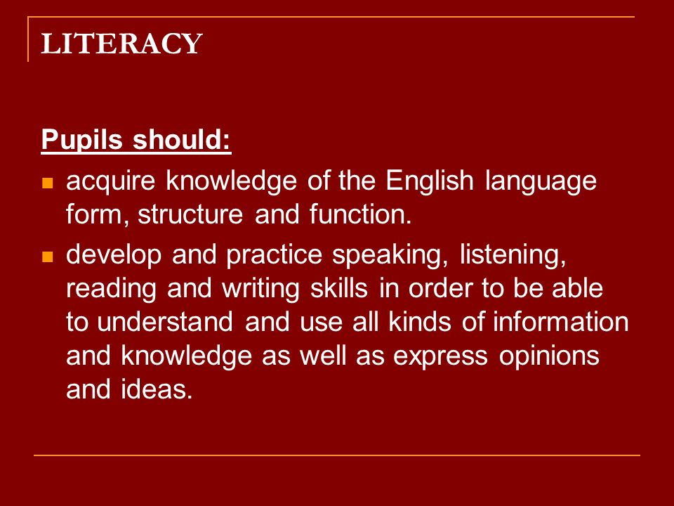 LITERACY Pupils should: acquire knowledge of the English language form, structure and function.