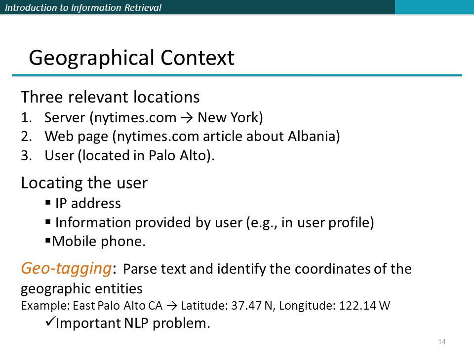 Introduction to Information Retrieval Geographical Context 14 Three relevant locations 1.Server (nytimes.com → New York) 2.Web page (nytimes.com artic
