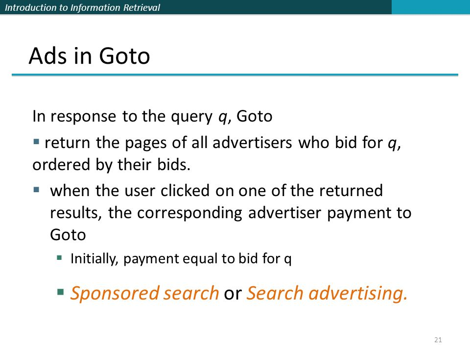 Introduction to Information Retrieval In response to the query q, Goto  return the pages of all advertisers who bid for q, ordered by their bids.  w