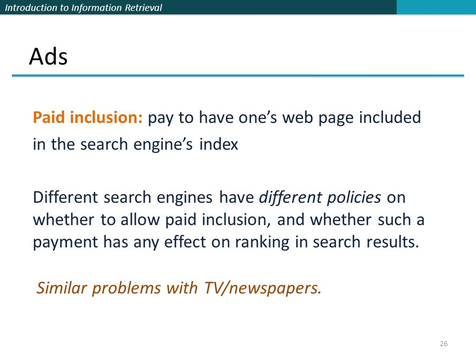 Introduction to Information Retrieval Paid inclusion: pay to have one's web page included in the search engine's index Different search engines have different policies on whether to allow paid inclusion, and whether such a payment has any effect on ranking in search results.