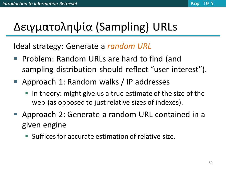 Introduction to Information Retrieval Δειγματοληψία (Sampling) URLs Ideal strategy: Generate a random URL  Problem: Random URLs are hard to find (and sampling distribution should reflect user interest ).