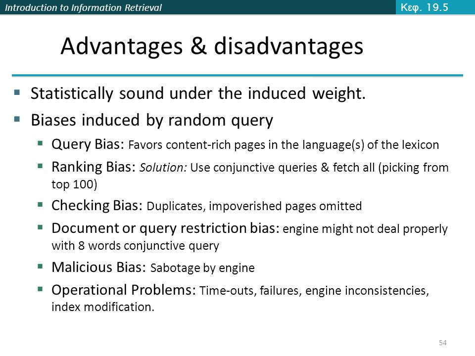 Introduction to Information Retrieval Advantages & disadvantages  Statistically sound under the induced weight.  Biases induced by random query  Qu