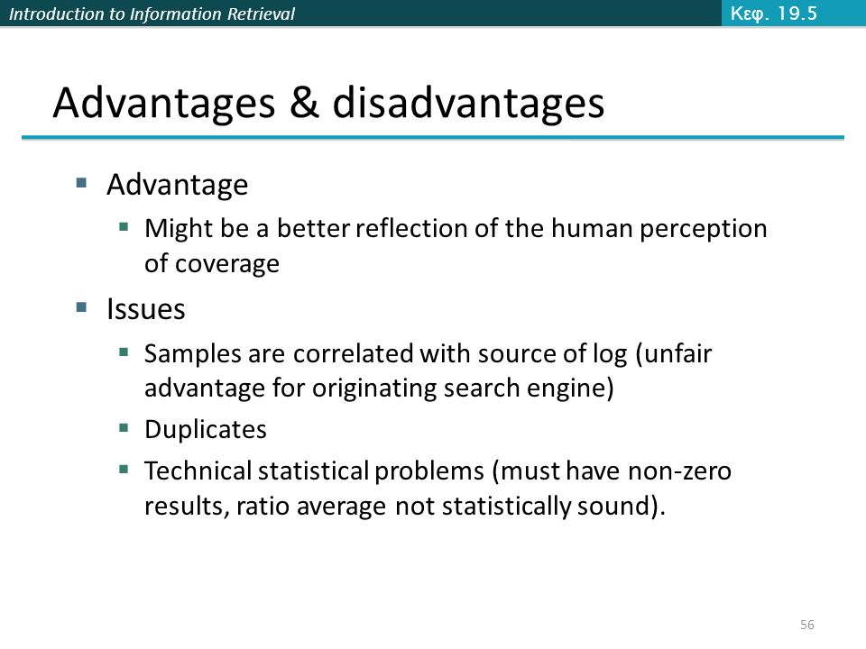 Introduction to Information Retrieval Advantages & disadvantages  Advantage  Might be a better reflection of the human perception of coverage  Issues  Samples are correlated with source of log (unfair advantage for originating search engine)  Duplicates  Technical statistical problems (must have non-zero results, ratio average not statistically sound).
